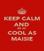 KEEP CALM AND BE AS  COOL AS MAISIE - Personalised Poster A4 size