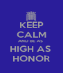 KEEP CALM AND BE AS  HIGH AS  HONOR - Personalised Poster A4 size