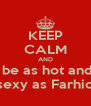 KEEP CALM AND  be as hot and sexy as Farhio - Personalised Poster A4 size