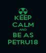 KEEP CALM AND BE AS PETRU18 - Personalised Poster A4 size
