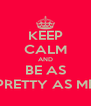 KEEP CALM AND BE AS PRETTY AS ME - Personalised Poster A4 size