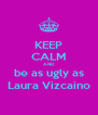 KEEP CALM AND be as ugly as Laura Vizcaino - Personalised Poster A4 size