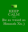KEEP CALM AND Be as weird as Hannah Xx;) - Personalised Poster A4 size