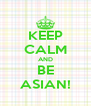 KEEP CALM AND BE ASIAN! - Personalised Poster A4 size