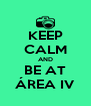 KEEP CALM AND BE AT ÁREA IV - Personalised Poster A4 size