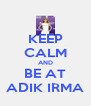 KEEP CALM AND BE AT ADIK IRMA - Personalised Poster A4 size
