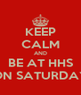KEEP CALM AND BE AT HHS ON SATURDAY - Personalised Poster A4 size