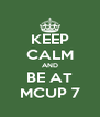 KEEP CALM AND BE AT MCUP 7 - Personalised Poster A4 size