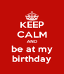 KEEP CALM AND be at my birthday - Personalised Poster A4 size