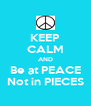 KEEP CALM AND Be at PEACE Not in PIECES - Personalised Poster A4 size