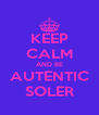 KEEP CALM AND BE AUTENTIC SOLER - Personalised Poster A4 size