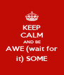 KEEP CALM AND BE AWE (wait for it) SOME - Personalised Poster A4 size