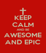 KEEP CALM AND BE AWESOME AND EPIC - Personalised Poster A4 size