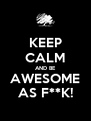 KEEP CALM AND BE AWESOME AS F**K! - Personalised Poster A4 size