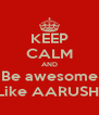 KEEP CALM AND Be awesome Like AARUSHI - Personalised Poster A4 size