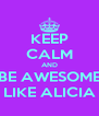 KEEP CALM AND BE AWESOME LIKE ALICIA - Personalised Poster A4 size