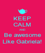KEEP CALM AND Be awesome Like Gabriela! - Personalised Poster A4 size