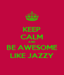 KEEP CALM AND BE AWESOME LIKE JAZZY - Personalised Poster A4 size