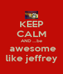 KEEP CALM AND ...be  awesome like jeffrey - Personalised Poster A4 size