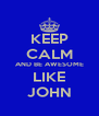 KEEP CALM AND BE AWESOME LIKE JOHN - Personalised Poster A4 size
