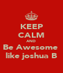 KEEP CALM AND Be Awesome  like joshua B - Personalised Poster A4 size