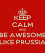 KEEP CALM AND BE AWESOME LIKE PRUSSIA - Personalised Poster A4 size