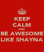 KEEP CALM AND BE AWESOME LIKE SHAYNA - Personalised Poster A4 size