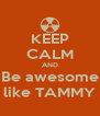 KEEP CALM AND Be awesome like TAMMY - Personalised Poster A4 size