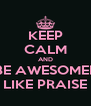 KEEP CALM AND BE AWESOMEE LIKE PRAISE - Personalised Poster A4 size