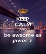 KEEP CALM AND be awsome as javier z - Personalised Poster A4 size