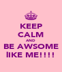 KEEP CALM AND BE AWSOME lIKE ME!!!! - Personalised Poster A4 size