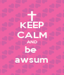 KEEP CALM AND be  awsum - Personalised Poster A4 size
