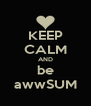 KEEP CALM AND be awwSUM - Personalised Poster A4 size