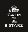 KEEP CALM AND BE B STARZ - Personalised Poster A4 size