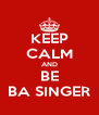 KEEP CALM AND BE BA SINGER - Personalised Poster A4 size