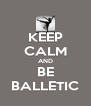 KEEP CALM AND BE BALLETIC - Personalised Poster A4 size