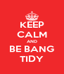 KEEP CALM AND BE BANG TIDY - Personalised Poster A4 size