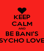 KEEP CALM AND BE BANI'S PSYCHO LOVER - Personalised Poster A4 size
