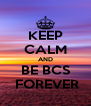 KEEP CALM AND BE BCS  FOREVER - Personalised Poster A4 size