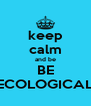 keep calm and be BE ECOLOGICAL - Personalised Poster A4 size
