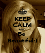 KEEP CALM AND Be  Beautiful:) - Personalised Poster A4 size