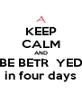 KEEP CALM AND BE BETR  YED in four days - Personalised Poster A4 size