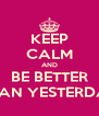 KEEP CALM AND BE BETTER THAN YESTERDAY - Personalised Poster A4 size