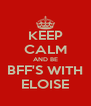 KEEP CALM AND BE BFF'S WITH ELOISE - Personalised Poster A4 size