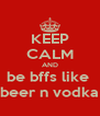 KEEP CALM AND be bffs like  beer n vodka - Personalised Poster A4 size