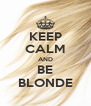 KEEP CALM AND BE BLONDE - Personalised Poster A4 size