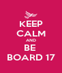 KEEP CALM AND BE  BOARD 17 - Personalised Poster A4 size