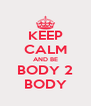 KEEP CALM AND BE BODY 2 BODY - Personalised Poster A4 size