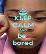 KEEP CALM AND be  bored - Personalised Poster A4 size