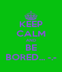 KEEP CALM AND BE BORED... -.- - Personalised Poster A4 size